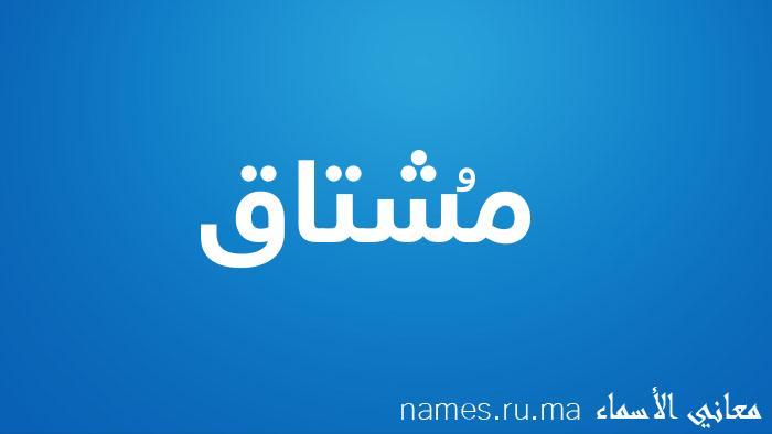 معنى إسم مُشتاق