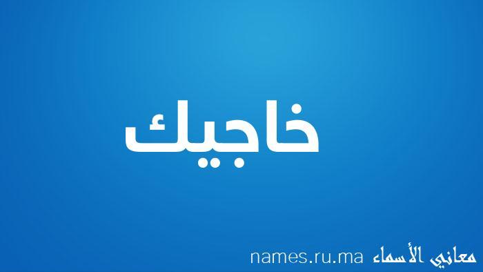 معنى إسم خاجيك