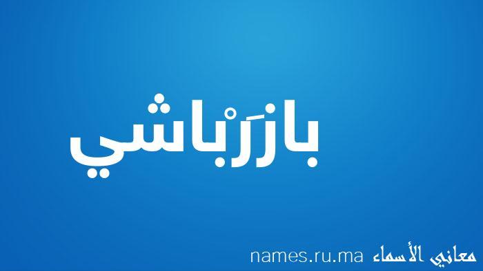 معنى إسم بازَرْباشي