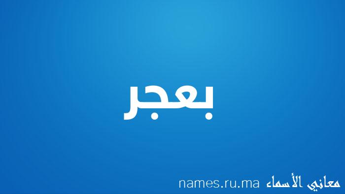 معنى إسم بعجر