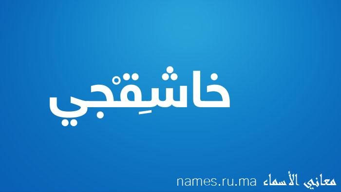معنى إسم خاشِقْجي