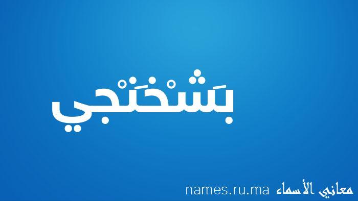 معنى إسم بَشْخَنْجي